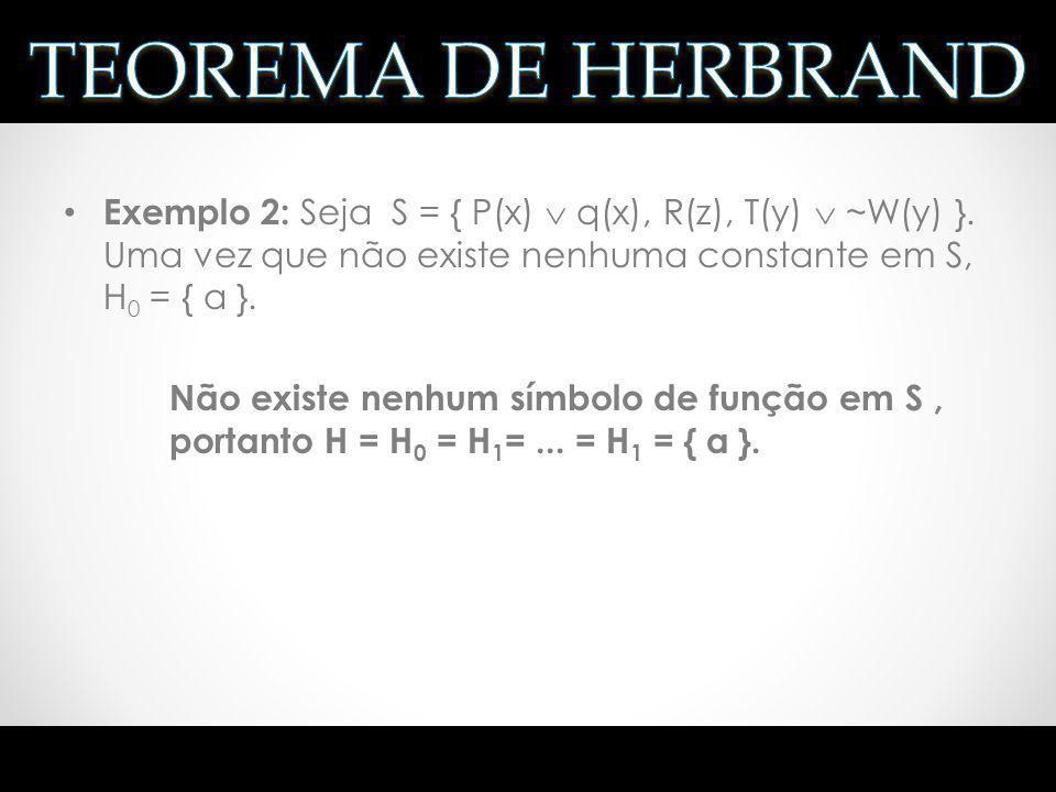 Exemplo 2: Seja S = { P(x) q(x), R(z), T(y) ~W(y) }. Uma vez que não existe nenhuma constante em S, H 0 = { a }. Não existe nenhum símbolo de função e