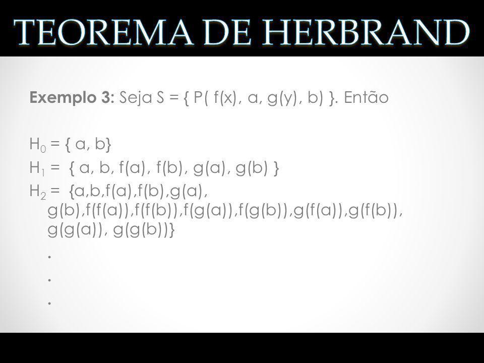 Exemplo 3: Seja S = { P( f(x), a, g(y), b) }. Então H 0 = { a, b} H 1 = { a, b, f(a), f(b), g(a), g(b) } H 2 = {a,b,f(a),f(b),g(a), g(b),f(f(a)),f(f(b