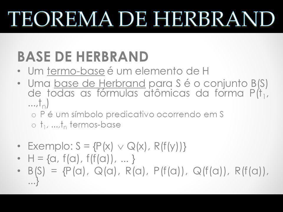INTERPRETAÇÃO DE HERBRAND Uma interpretação I para S é uma interpretação de Herbrand para S se e somente se: o o domínio U de I é H o para cada constante a de S, aI = a o para cada função f de S, fI(t 1,...,t n ) = f(t 1,...,t n ), para cada t 1,...,t n H(S) Também chamada de H-interpretação