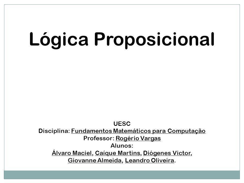 Lógica Proposicional UESC Disciplina: Fundamentos Matemáticos para Computação Professor: Rogério Vargas Alunos: Álvaro Maciel, Caíque Martins, Diógene
