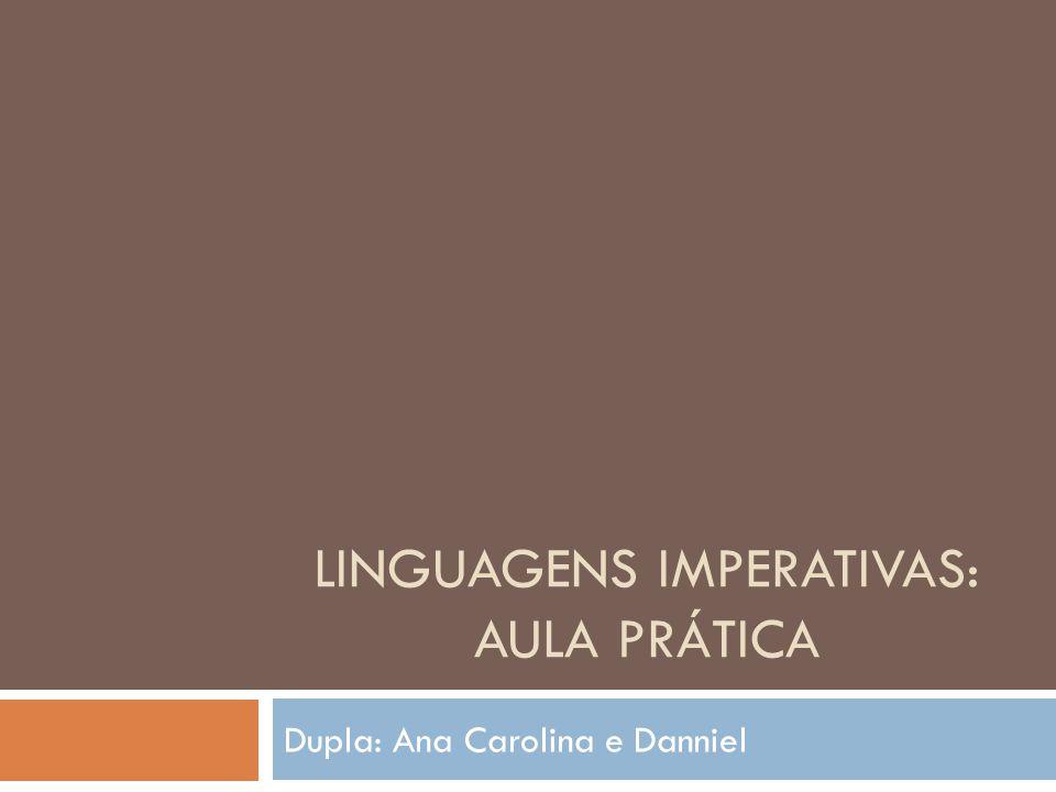 LINGUAGENS IMPERATIVAS: AULA PRÁTICA Dupla: Ana Carolina e Danniel