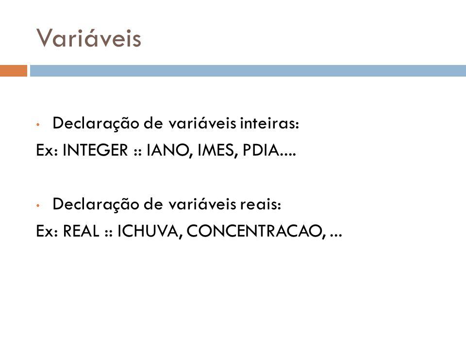 Variáveis Declaração de variáveis inteiras: Ex: INTEGER :: IANO, IMES, PDIA.... Declaração de variáveis reais: Ex: REAL :: ICHUVA, CONCENTRACAO,...