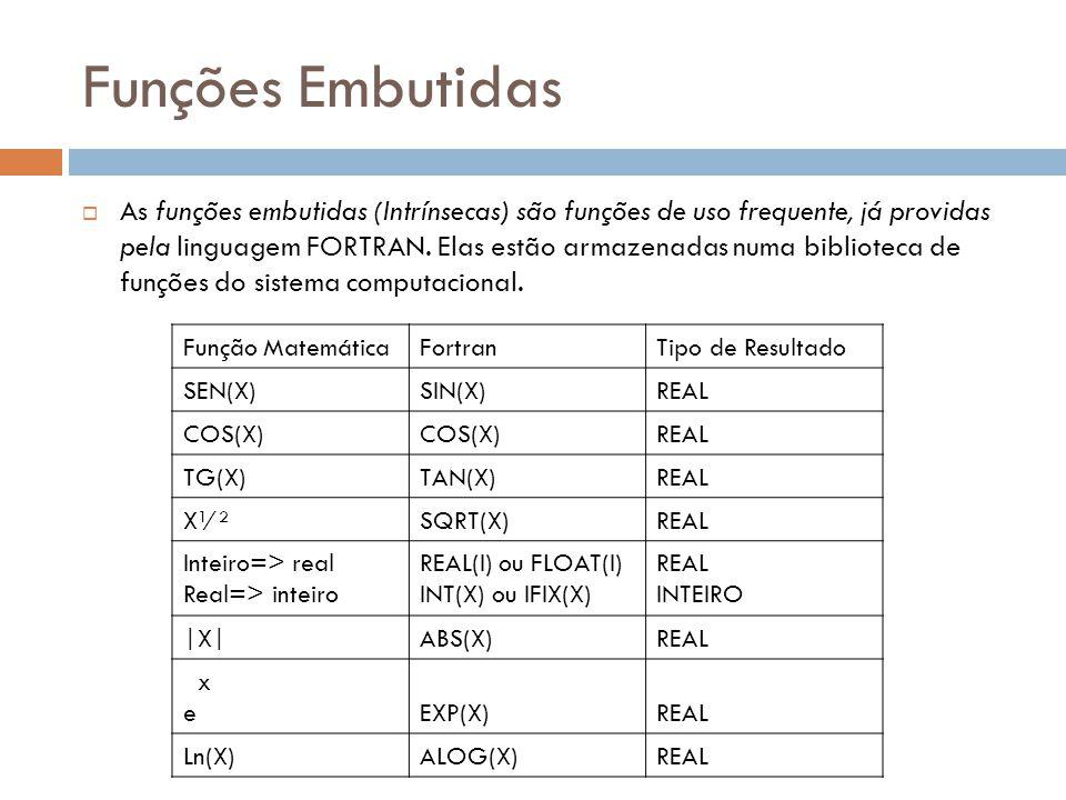 Funções Embutidas As funções embutidas (Intrínsecas) são funções de uso frequente, já providas pela linguagem FORTRAN. Elas estão armazenadas numa bib