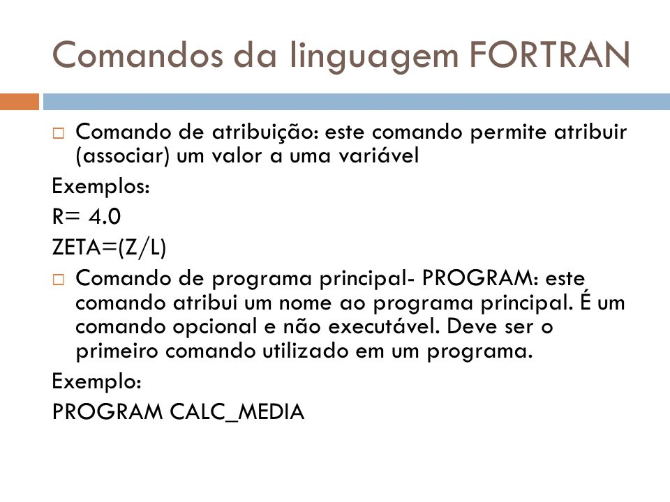 Comandos da linguagem FORTRAN Comando de atribuição: este comando permite atribuir (associar) um valor a uma variável Exemplos: R= 4.0 ZETA=(Z/L) Coma
