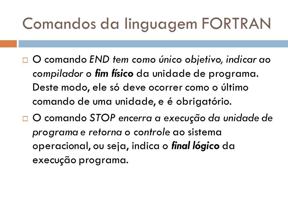 Comandos da linguagem FORTRAN O comando END tem como único objetivo, indicar ao compilador o fim físico da unidade de programa. Deste modo, ele só dev