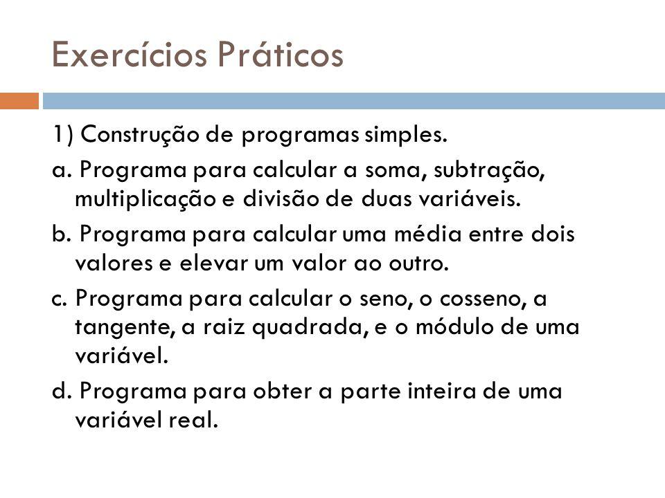 Exercícios Práticos 1) Construção de programas simples. a. Programa para calcular a soma, subtração, multiplicação e divisão de duas variáveis. b. Pro