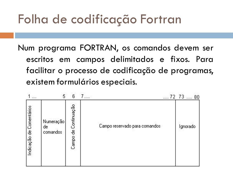 Folha de codificação Fortran Num programa FORTRAN, os comandos devem ser escritos em campos delimitados e fixos. Para facilitar o processo de codifica