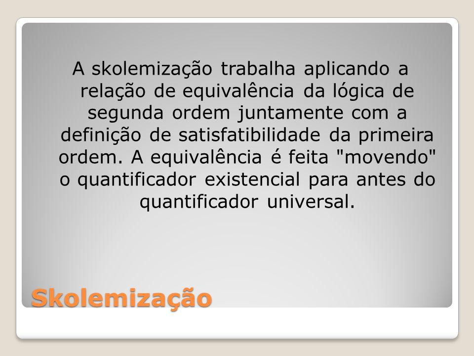 Skolemização A skolemização trabalha aplicando a relação de equivalência da lógica de segunda ordem juntamente com a definição de satisfatibilidade da primeira ordem.