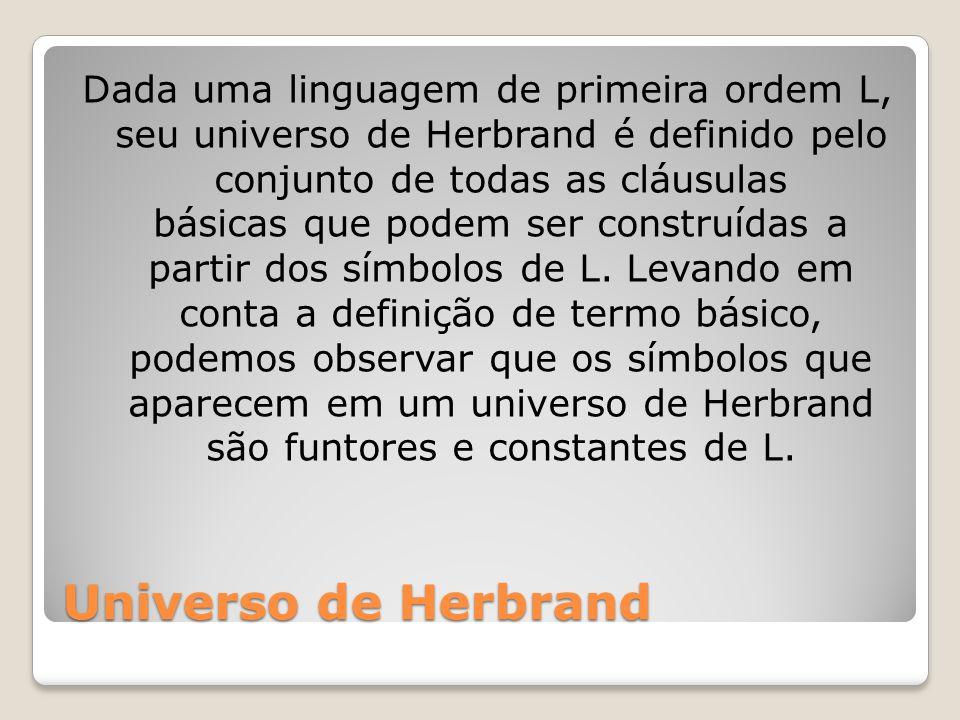 Universo de Herbrand Dada uma linguagem de primeira ordem L, seu universo de Herbrand é definido pelo conjunto de todas as cláusulas básicas que podem ser construídas a partir dos símbolos de L.