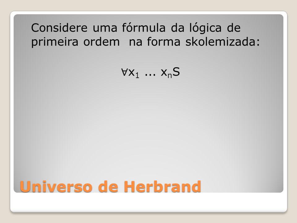 Universo de Herbrand Considere uma fórmula da lógica de primeira ordem na forma skolemizada: x 1...