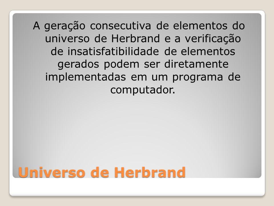 Universo de Herbrand A geração consecutiva de elementos do universo de Herbrand e a verificação de insatisfatibilidade de elementos gerados podem ser diretamente implementadas em um programa de computador.