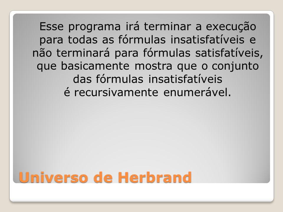 Universo de Herbrand Esse programa irá terminar a execução para todas as fórmulas insatisfatíveis e não terminará para fórmulas satisfatíveis, que basicamente mostra que o conjunto das fórmulas insatisfatíveis é recursivamente enumerável.