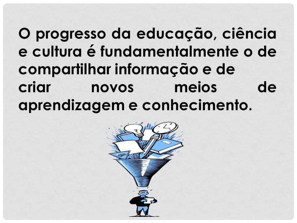 O progresso da educação, ciência e cultura é fundamentalmente o de compartilhar informação e de criar novos meios de aprendizagem e conhecimento.