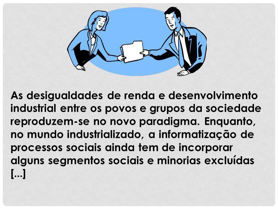 As desigualdades de renda e desenvolvimento industrial entre os povos e grupos da sociedade reproduzem-se no novo paradigma. Enquanto, no mundo indust