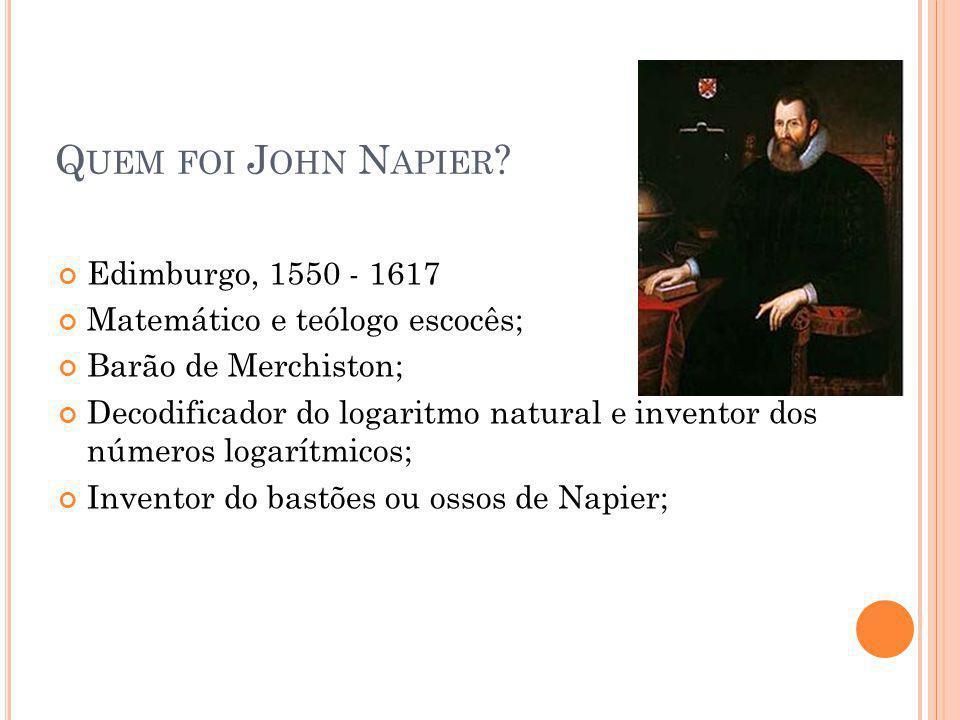 Q UEM FOI J OHN N APIER ? Edimburgo, 1550 - 1617 Matemático e teólogo escocês; Barão de Merchiston; Decodificador do logaritmo natural e inventor dos