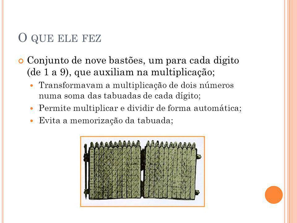 C OMO FUNCIONA O SEU INVENTO Formado por um conjunto de barras segmentadas, dispostas de tal maneira que os resultados de uma multiplicação eram obtidos somando- se os números de seções horizontais adjacentes;