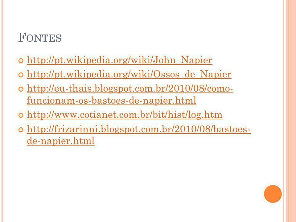 F ONTES http://pt.wikipedia.org/wiki/John_Napier http://pt.wikipedia.org/wiki/Ossos_de_Napier http://eu-thais.blogspot.com.br/2010/08/como- funcionam-