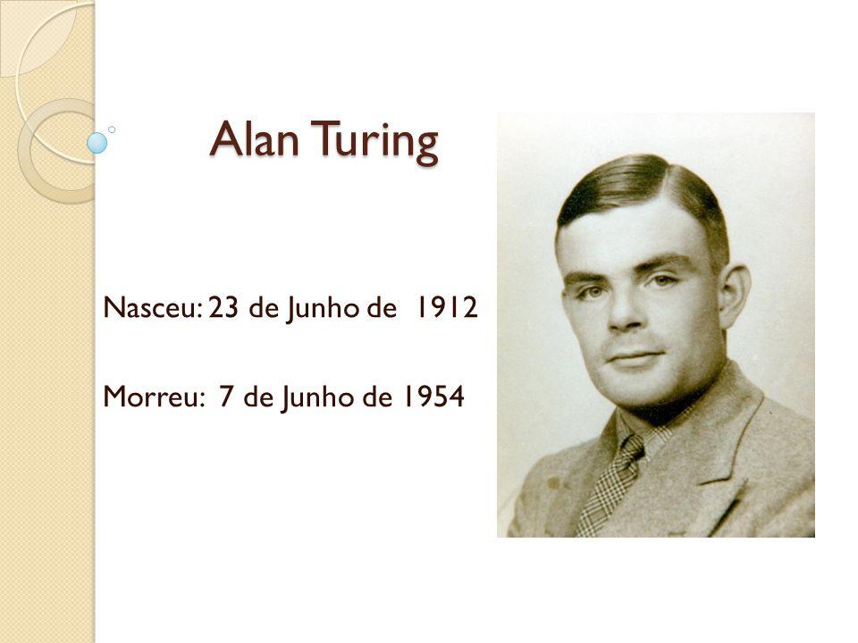 Alan Turing Alan Turing Nasceu: 23 de Junho de 1912 Morreu: 7 de Junho de 1954