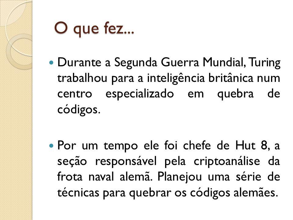 O que fez... O que fez... Durante a Segunda Guerra Mundial, Turing trabalhou para a inteligência britânica num centro especializado em quebra de códig