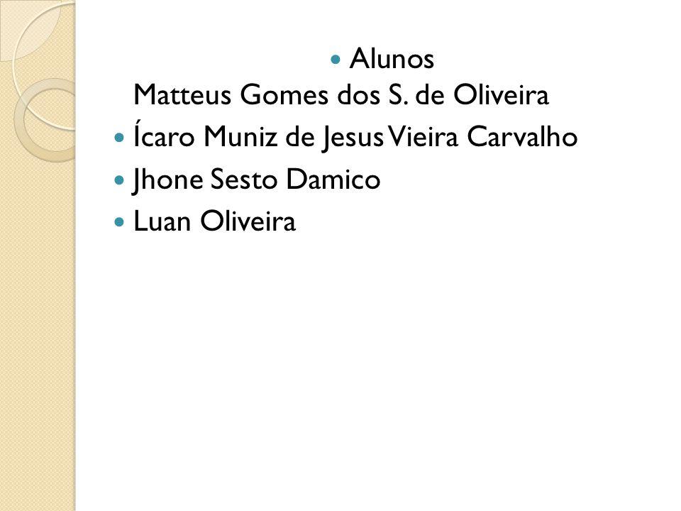 Alunos Matteus Gomes dos S. de Oliveira Ícaro Muniz de Jesus Vieira Carvalho Jhone Sesto Damico Luan Oliveira