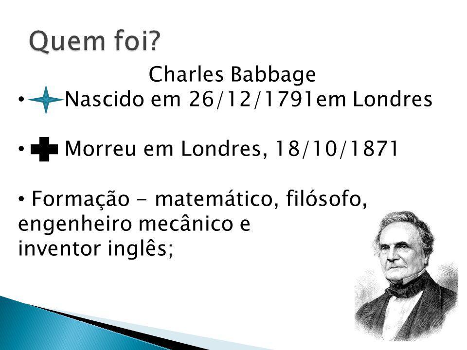 Charles Babbage Nascido em 26/12/1791em Londres Morreu em Londres, 18/10/1871 Formação - matemático, filósofo, engenheiro mecânico e inventor inglês;