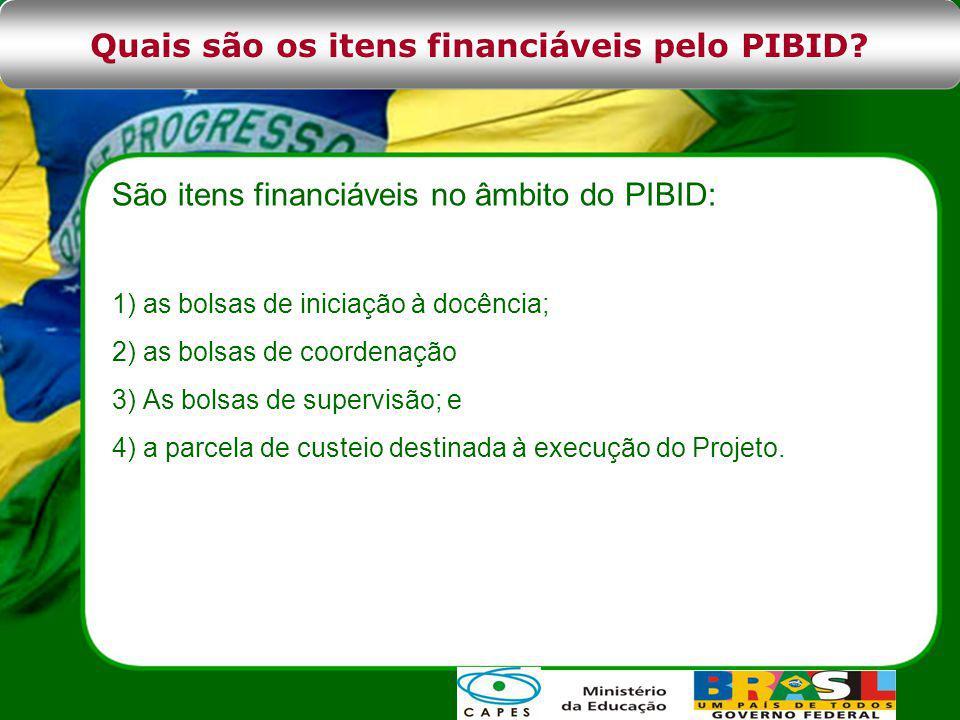 São itens financiáveis no âmbito do PIBID: 1) as bolsas de iniciação à docência; 2) as bolsas de coordenação 3) As bolsas de supervisão; e 4) a parcela de custeio destinada à execução do Projeto.
