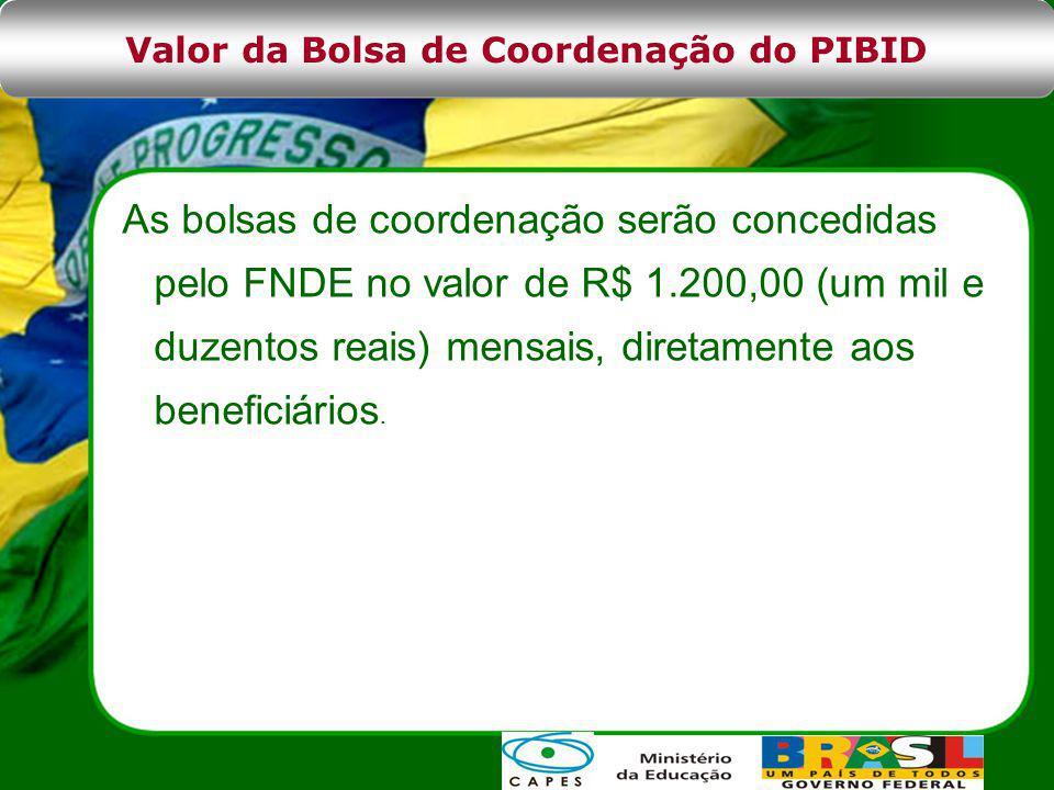 As bolsas de coordenação serão concedidas pelo FNDE no valor de R$ 1.200,00 (um mil e duzentos reais) mensais, diretamente aos beneficiários.