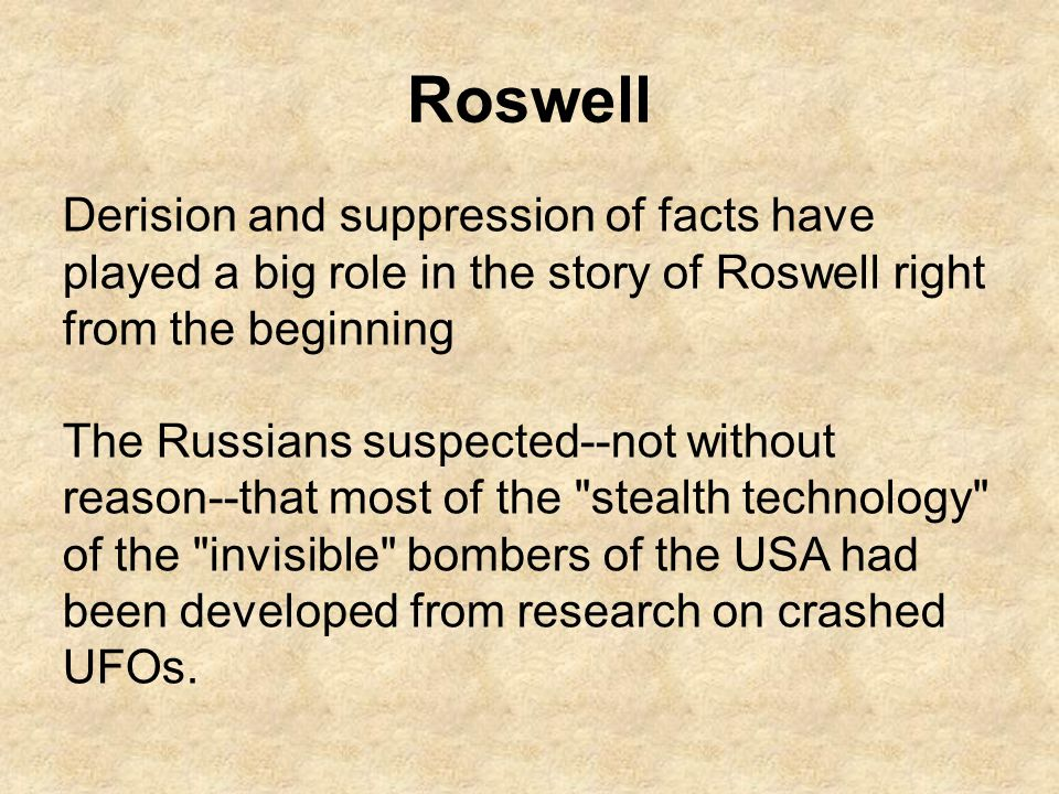 Roswell Derision and suppression of facts have played a big role in the story of Roswell right from the beginning The Russians suspected--not without reason--that most of the stealth technology of the invisible bombers of the USA had been developed from research on crashed UFOs.