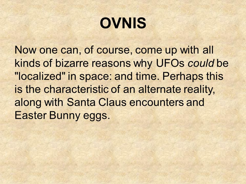 OVNIS Now one can, of course, come up with all kinds of bizarre reasons why UFOs could be
