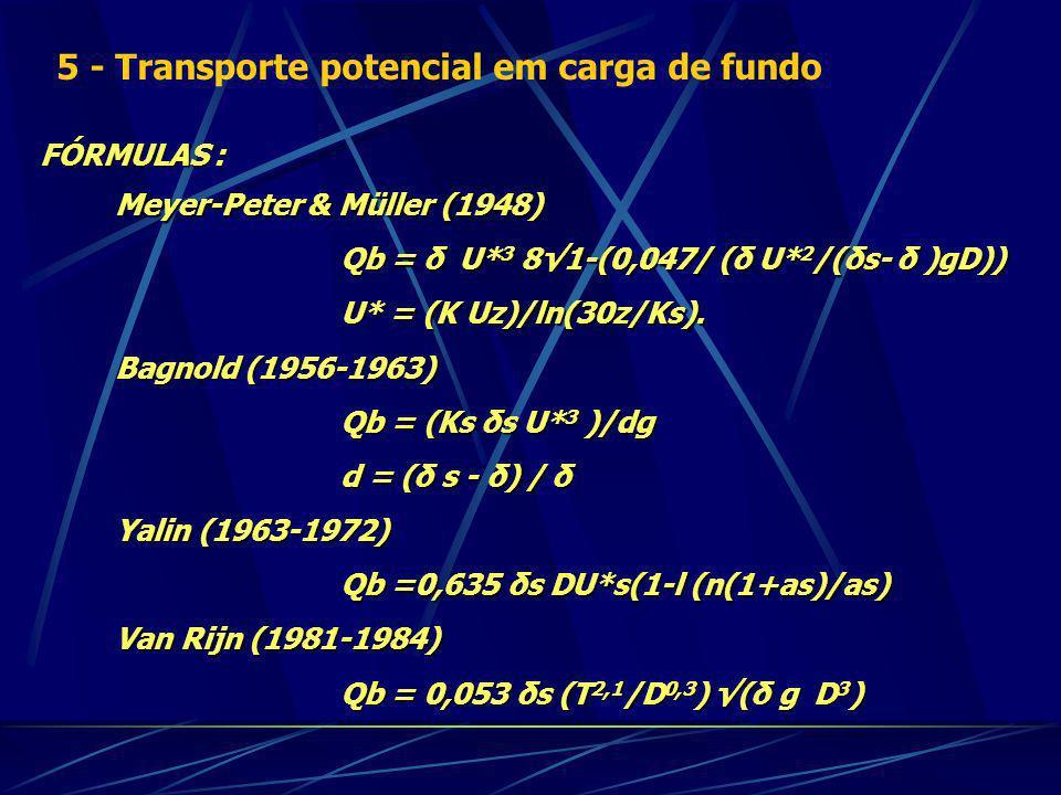 FÓRMULAS : Meyer-Peter & Müller (1948) Qb = δ U* 3 81-(0,047/ (δ U* 2 /(δs- δ )gD)) U* = (K Uz)/ln(30z/Ks).