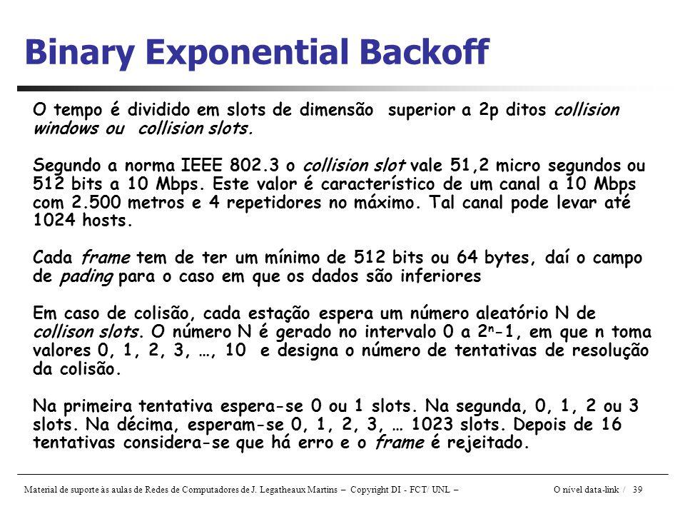 Material de suporte às aulas de Redes de Computadores de J. Legatheaux Martins – Copyright DI - FCT/ UNL – O nível data-link / 39 Binary Exponential B