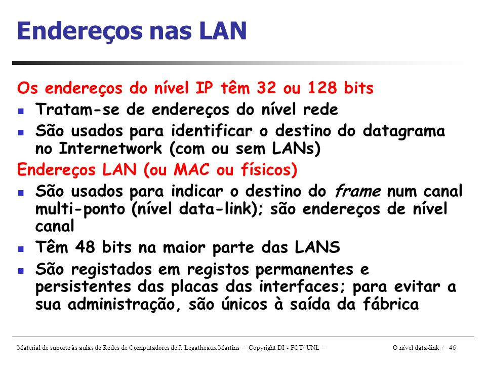 Material de suporte às aulas de Redes de Computadores de J. Legatheaux Martins – Copyright DI - FCT/ UNL – O nível data-link / 46 Endereços nas LAN Os
