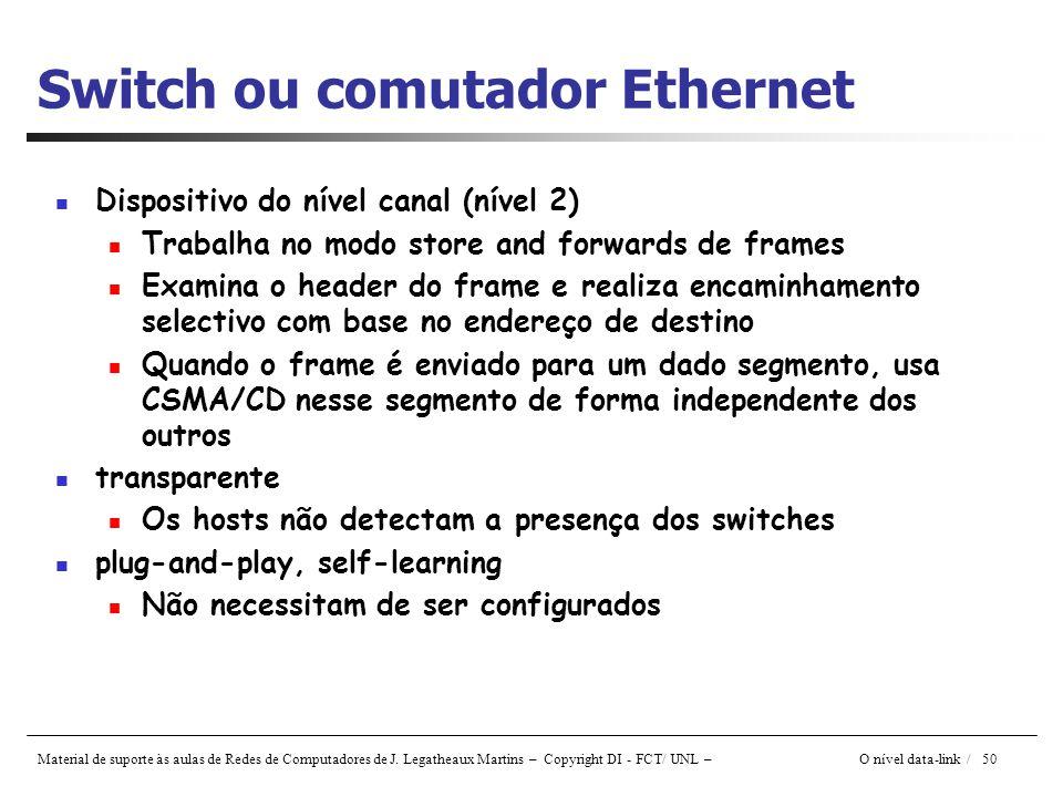 Material de suporte às aulas de Redes de Computadores de J. Legatheaux Martins – Copyright DI - FCT/ UNL – O nível data-link / 50 Switch ou comutador