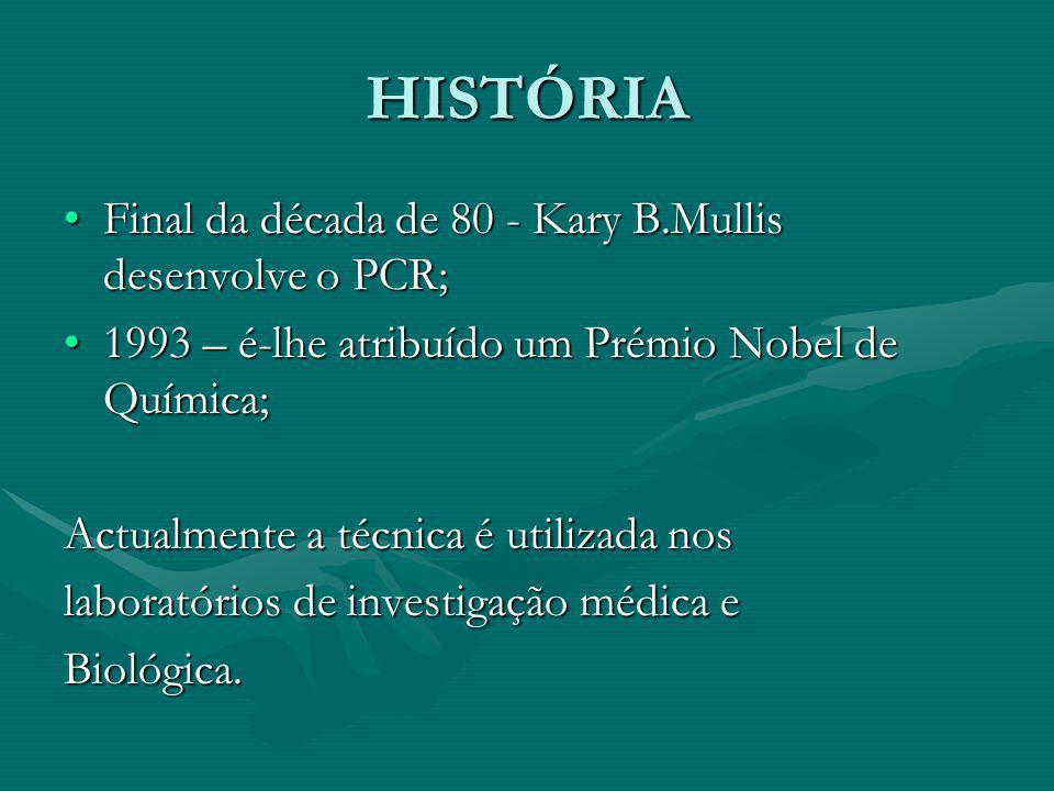 HISTÓRIA Final da década de 80 - Kary B.Mullis desenvolve o PCR;Final da década de 80 - Kary B.Mullis desenvolve o PCR; 1993 – é-lhe atribuído um Prémio Nobel de Química;1993 – é-lhe atribuído um Prémio Nobel de Química; Actualmente a técnica é utilizada nos laboratórios de investigação médica e Biológica.