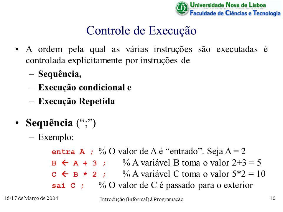 16/17 de Março de 2004 Introdução (Informal) à Programação 10 Controle de Execução A ordem pela qual as várias instruções são executadas é controlada explicitamente por instruções de –Sequência, –Execução condicional e –Execução Repetida Sequência (;) –Exemplo: entra A ; % O valor de A é entrado.