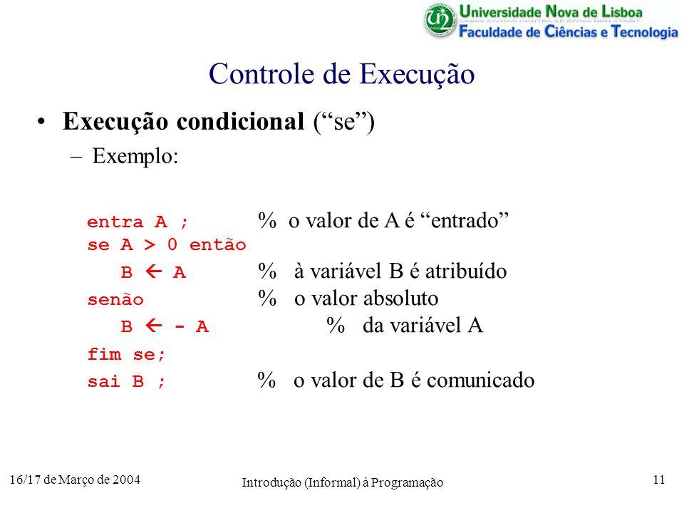 16/17 de Março de 2004 Introdução (Informal) à Programação 11 Controle de Execução Execução condicional (se) –Exemplo: entra A ; % o valor de A é entrado se A > 0 então B A % à variável B é atribuído senão % o valor absoluto B - A % da variável A fim se; sai B ; % o valor de B é comunicado