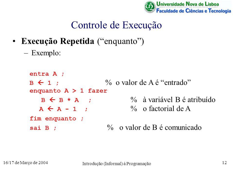 16/17 de Março de 2004 Introdução (Informal) à Programação 12 Controle de Execução Execução Repetida (enquanto) –Exemplo: entra A ; B 1 ; % o valor de A é entrado enquanto A > 1 fazer B B * A; % à variável B é atribuído A A - 1 ; % o factorial de A fim enquanto ; sai B ; % o valor de B é comunicado