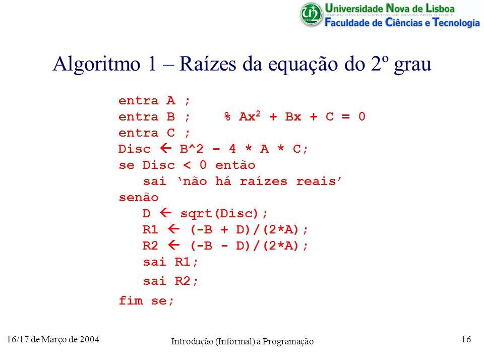 16/17 de Março de 2004 Introdução (Informal) à Programação 16 Algoritmo 1 – Raízes da equação do 2º grau entra A ; entra B ; % Ax 2 + Bx + C = 0 entra C ; Disc B^2 – 4 * A * C; se Disc < 0 então sai não há raízes reais senão D sqrt(Disc); R1 (-B + D)/(2*A); R2 (-B - D)/(2*A); sai R1; sai R2; fim se;