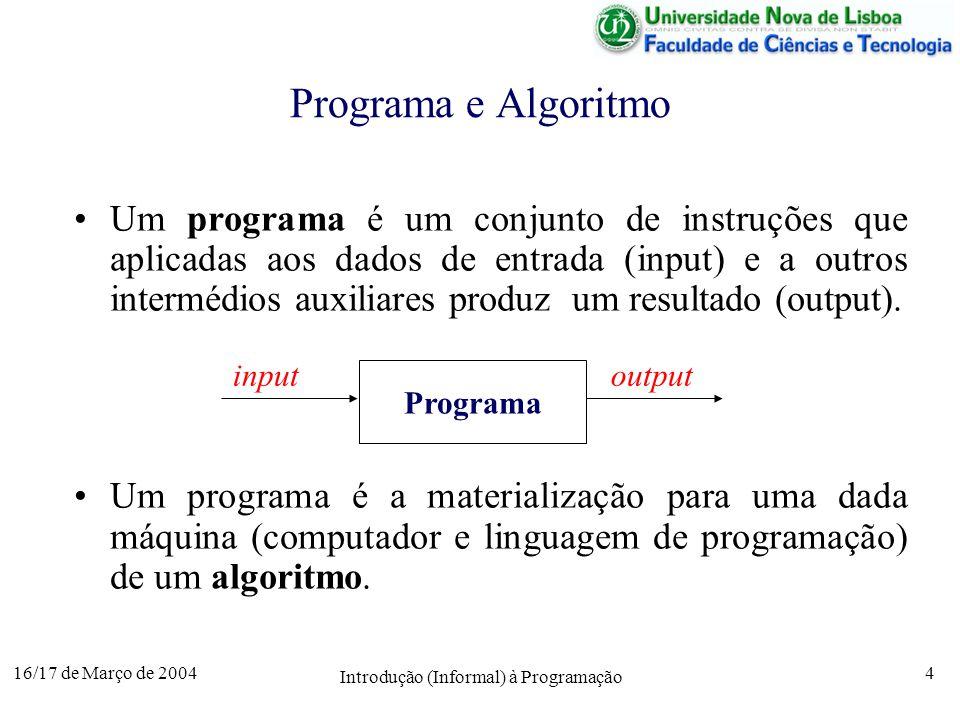 16/17 de Março de 2004 Introdução (Informal) à Programação 4 Programa e Algoritmo Um programa é um conjunto de instruções que aplicadas aos dados de entrada (input) e a outros intermédios auxiliares produz um resultado (output).