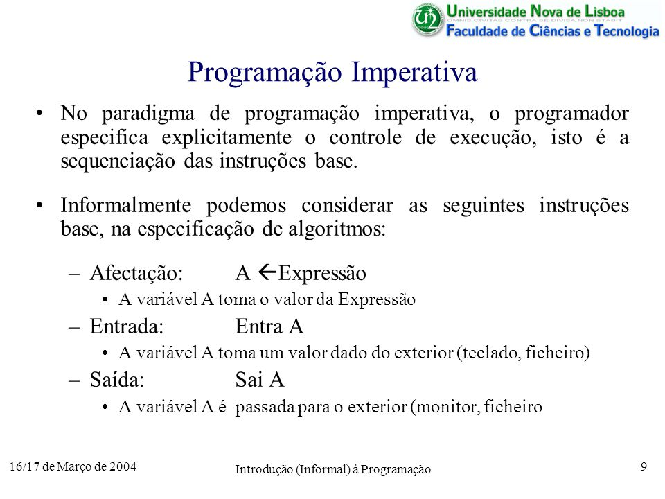 16/17 de Março de 2004 Introdução (Informal) à Programação 9 Programação Imperativa No paradigma de programação imperativa, o programador especifica explicitamente o controle de execução, isto é a sequenciação das instruções base.