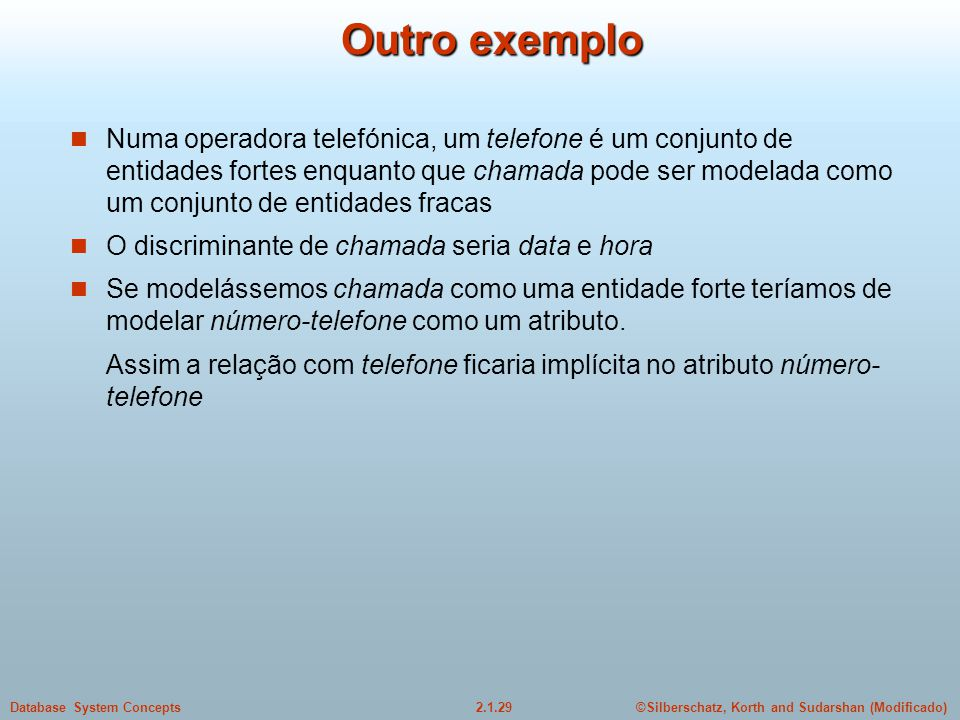 2.1.29Database System Concepts©Silberschatz, Korth and Sudarshan (Modificado) Outro exemplo Numa operadora telefónica, um telefone é um conjunto de en
