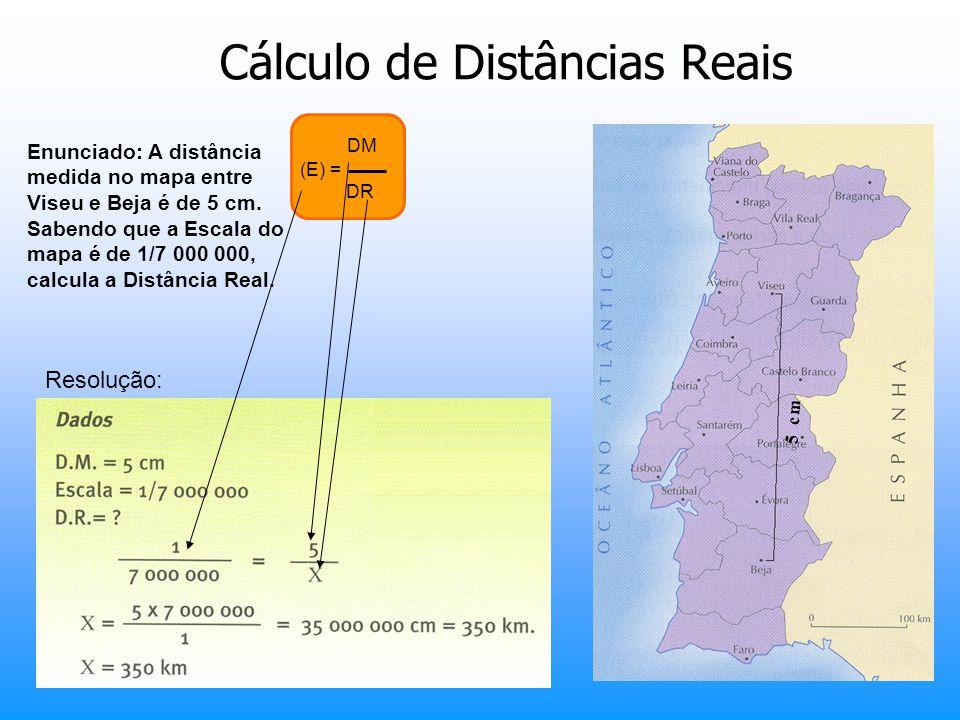 Cálculo de Distâncias Reais Enunciado: A distância medida no mapa entre Viseu e Beja é de 5 cm. Sabendo que a Escala do mapa é de 1/7 000 000, calcula
