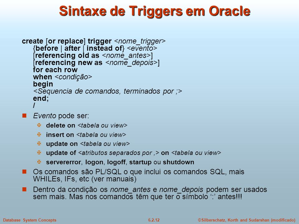 ©Silberschatz, Korth and Sudarshan (modificado)6.2.12Database System Concepts Sintaxe de Triggers em Oracle create [or replace] trigger {before | afte