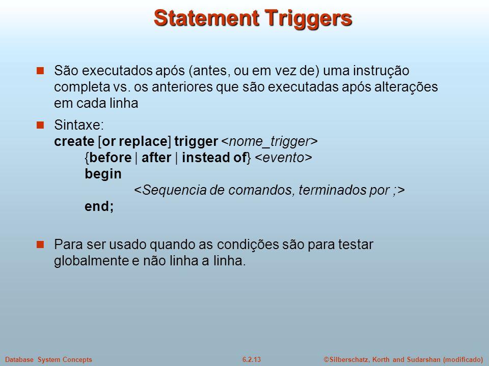 ©Silberschatz, Korth and Sudarshan (modificado)6.2.13Database System Concepts Statement Triggers São executados após (antes, ou em vez de) uma instruç