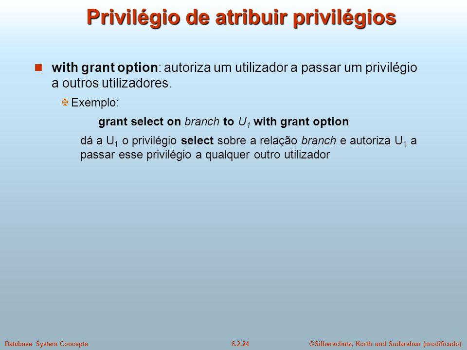 ©Silberschatz, Korth and Sudarshan (modificado)6.2.24Database System Concepts Privilégio de atribuir privilégios with grant option: autoriza um utiliz