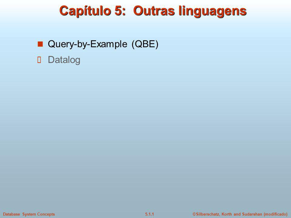 ©Silberschatz, Korth and Sudarshan (modificado)5.1.1Database System Concepts Capítulo 5: Outras linguagens Query-by-Example (QBE) Datalog