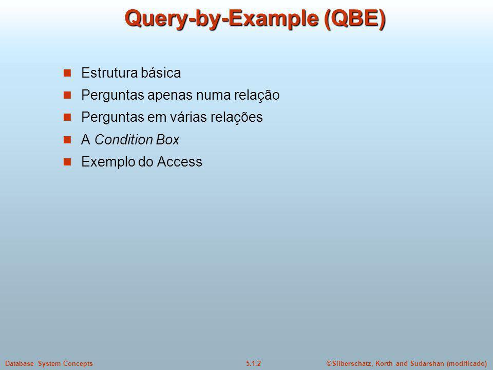 ©Silberschatz, Korth and Sudarshan (modificado)5.1.2Database System Concepts Query-by-Example (QBE) Estrutura básica Perguntas apenas numa relação Perguntas em várias relações A Condition Box Exemplo do Access