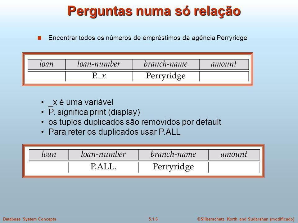 ©Silberschatz, Korth and Sudarshan (modificado)5.1.6Database System Concepts Perguntas numa só relação Encontrar todos os números de empréstimos da agência Perryridge _x é uma variável P.