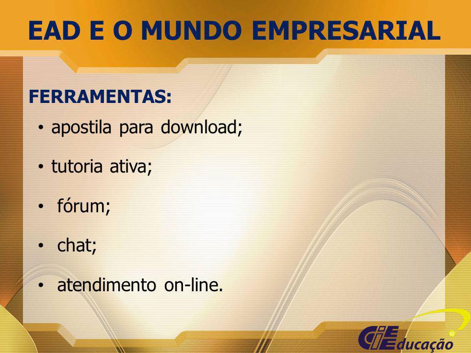 FERRAMENTAS: apostila para download; tutoria ativa; fórum; chat; atendimento on-line. EAD E O MUNDO EMPRESARIAL