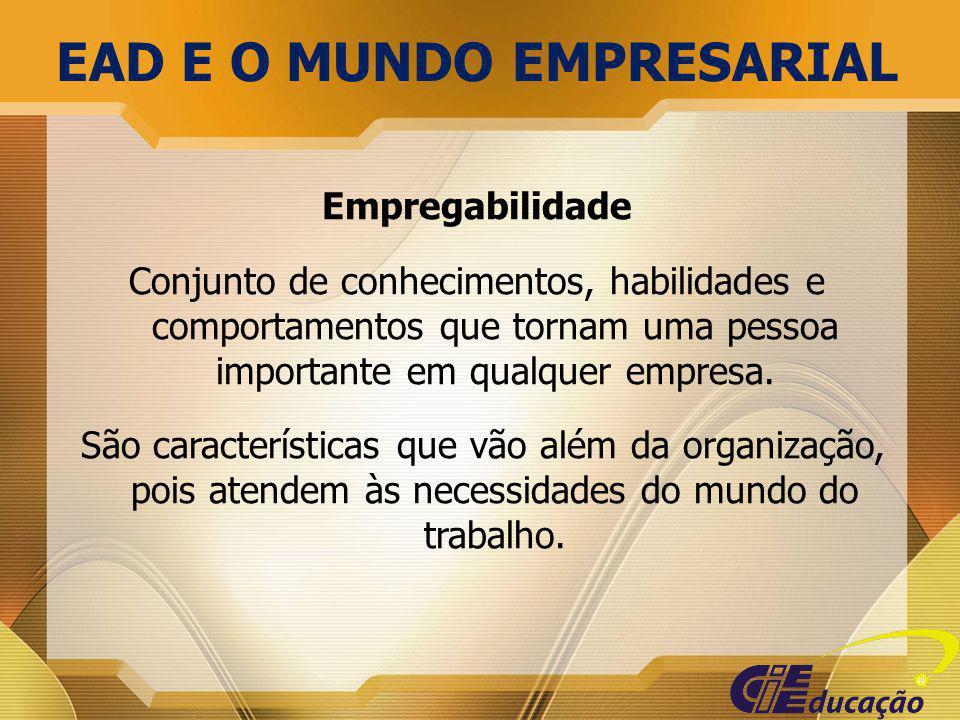 EAD E O MUNDO EMPRESARIAL Empregabilidade Conjunto de conhecimentos, habilidades e comportamentos que tornam uma pessoa importante em qualquer empresa